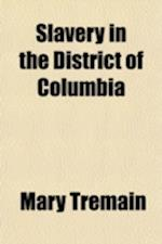 Slavery in the District of Columbia Volume 2; The Policy of Congress and the Struggle for Abolition af Mary Tremain