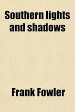 Southern Lights and Shadows; Being Brief Notes of Three Years' Experience of Social, Literary, and Political Life in Australia af Frank Fowler