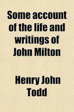 Some Account of the Life and Writings of John Milton; Derived Principally from Documents in His Majesty's State-Paper Office, Now First Published af Henry John Todd