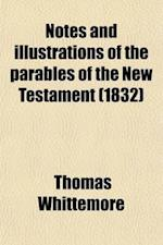 Notes and Illustrations of the Parables of the New Testament; Arranged According to the Time in Which They Were Spoken af Thomas Whittemore