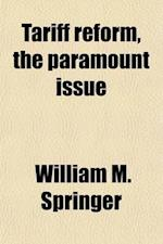 Tariff Reform, the Paramount Issue; Speeches and Writings on the Questions Involved in the Presidential Contest of 1892 af William M. Springer