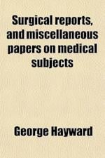 Surgical Reports, and Miscellaneous Papers on Medical Subjects af George Hayward