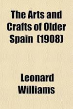 The Arts and Crafts of Older Spain (Volume 1) af Leonard Williams