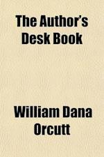 The Author's Desk Book; Being a Reference Volume Upon Questions of the Relations of the Author to the Publisher, Copyright, the Relation of the Contri af William Dana Orcutt
