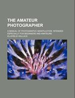 The Amateur Photographer; A Manual of Photographic Manipulation. Intended Especially for Beginners and Amateurs af Ellerslie Wallace