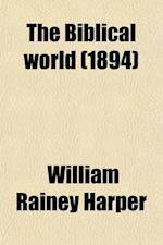 The Biblical World (Volume 3) af William Rainey Harper