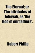 The Eternal; Or, the Attributes of Jehovah, as 'The God of Our Fathers' Or, the Attributes of Jehovah, as 'The God of Our Fathers'. af Robert Philip