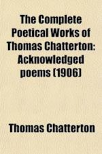 The Complete Poetical Works of Thomas Chatterton (Volume 1); Acknowledged Poems