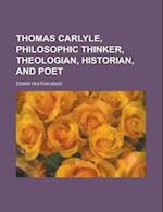 Thomas Carlyle, Philosophic Thinker, Theologian, Historian, and Poet af Edwin Paxton Hood