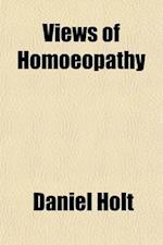 Views of Hom Opathy; With Reasons for Examining It and Admitting It as a Principle in Medical Science af Daniel Holt