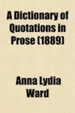 A Dictionary of Quotations in Prose; From American and Foreign Authors, Including Translations from Ancient Sources af Anna Lydia Ward