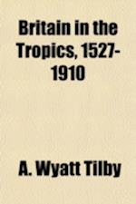 Britain in the Tropics, 1527-1910 (Volume 4) af A. Wyatt Tilby