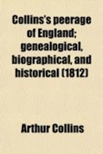 Collins's Peerage of England (Volume 8); Genealogical, Biographical, and Historical af Arthur Collins