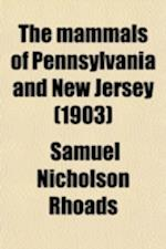 The Mammals of Pennsylvania and New Jersey; A Biographic, Historic and Descriptive Account of the Furred Animals of Land and Sea, Both Living and Exti af Samuel Nicholson Rhoads