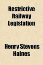 Restrictive Railway Legislation af Henry Stevens Haines