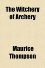 The Witchery of Archery; A Complete Manual of Archery. with Many Chapters of Adventures by Field and Flood, and an Appendix Containing Practical Direc af Maurice Thompson