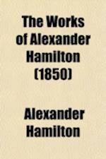 The Works of Alexander Hamilton (Volume 4); Comprising His Correspondence, and His Political and Official Writings, Exclusive of the Federalist, Civil
