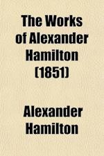 The Works of Alexander Hamilton (Volume 3); Comprising His Correspondence, and His Political and Official Writings, Exclusive of the Federalist, Civil
