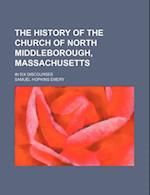 The History of the Church of North Middleborough, Massachusetts; In Six Discourses