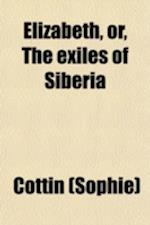 Elizabeth, Or, the Exiles of Siberia; A Tale, Founded Upon Facts af Cottin, Sophie Cottin