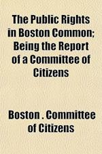 The Public Rights in Boston Common; Being the Report of a Committee of Citizens af Boston Committee Of Citizens