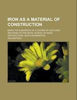 Iron as a Material of Construction; Being the Substance of a Course of Lectures Delivered at the Royal School of Naval Architecture, South af William Pole