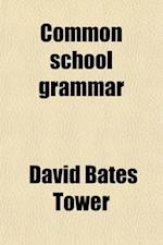 Common School Grammar; With Models of Clausal, Phrasal, and Verbal Analysis and Parsing, Gradually Developing the Construction of the English Sentence af David Bates Tower