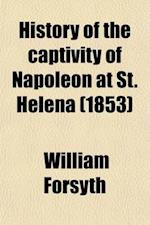 History of the Captivity of Napoleon at St. Helena; From the Letters and Journals of Sir Hudson Lowe, and Official Documents Not Before Made Public. f af William Forsyth