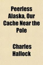 Peerless Alaska, Our Cache Near the Pole af Charles Hallock