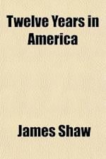 Twelve Years in America; Being Observations on the Country, the People, Institutions and Religion with Notices of Slavery and the Late War Andfacts an af James Shaw