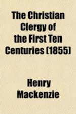 The Christian Clergy of the First Ten Centuries; Their Beneficial Influence on European Progress af Henry Mackenzie