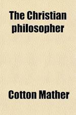 The Christian Philosopher; A Collection of the Best Discoveries in Nature, with Religious Improvements af Cotton Mather