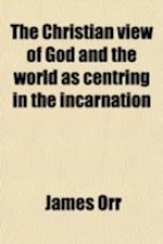 The Christian View of God and the World as Centring in the Incarnation; Being the First Series of Kerr Lectures af James Orr