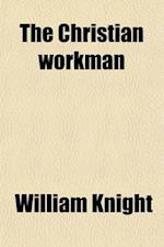 The Christian Workman; A Memoir of William Robinson. with an Abstract of His Essay on the Sabbath af William Knight
