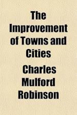 The Improvement of Towns and Cities; Or the Practical Basis of Civil Aesthetics af Charles Mulford Robinson