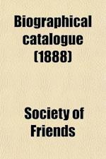 Biographical Catalogue (Volume 1); Being an Account of the Lives of Friends and Others Whose Portaits Are in the London Friends' Institute af Society Of Friends