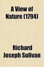 A View of Nature (Volume 1); In Letters to a Traveller Among the Alps. with Reflections on Atheistical Philosophy, Now Exemplified in France af Richard Joseph Sulivan