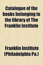 Catalogue of the Books Belonging to the Library of the Franklin Institute; Of the State of Pennsylvania, for the Promotion of the Mechanic Arts with a af Franklin Institute, Franklin Institute (Philadelphia Pa ).