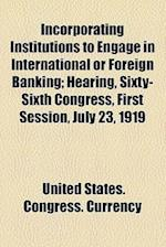 Incorporating Institutions to Engage in International or Foreign Banking; Hearing, Sixty-Sixth Congress, First Session, July 23, 1919 af Committee on Banking and Currency, United States Congress Currency
