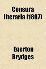 Censura Literaria (Volume 5-6); Containing Titles, Abstracts, and Opinions of Old English Books, with Original Disquisitions, Articles of Biography, a af Egerton Brydges