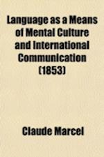 Language as a Means of Mental Culture and International Communication (Volume 1); Or, Manual of the Teacher, and the Learner of Languages af Claude Marcel