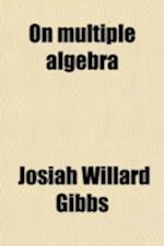On Multiple Algebra; An Address Before the Section of Mathematics and Astronomy of the American Association for the Advancement of Science at af Josiah Willard Gibbs