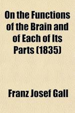 On the Functions of the Brain and of Each of Its Parts (Volume 6); Critical Review of Some Anatomico-Physiological Works with an Explanation of a New af Franz Josef Gall