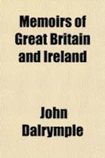 Memoirs of Great Britain and Ireland Volume 2; From the Dissolution of the Lst Parliament of Charles II Till the Capture of the French and Spanish Fle af John Dalrymple