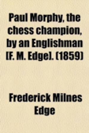 Bog, paperback Paul Morphy, the Chess Champion, by an Englishman [F. M. Edge]. af Frederick Milnes Edge
