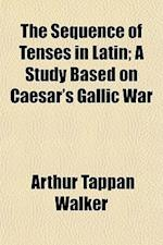 The Sequence of Tenses in Latin; A Study Based on Caesar's Gallic War af Arthur Tappan Walker