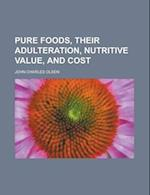 Pure Foods, Their Adulteration, Nutritive Value, and Cost af John Charles Olsen