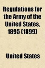 Regulations for the Army of the United States, 1895; With Appendix Separately Indexed, Showing Changes to January 1 1899