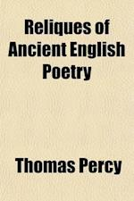 Reliques of Ancient English Poetry (Volume 1); Consisting of Old Heroic Ballads, Songs, and Other Pieces of Our Earlier Poets Together with Some Few o af Thomas Percy