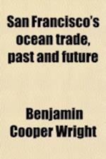 San Francisco's Ocean Trade, Past and Future; A Story of the Deep Water Service of San Francisco, 1848 to 1911. Effect the Panama Canal Will Have Upon af Benjamin Cooper Wright